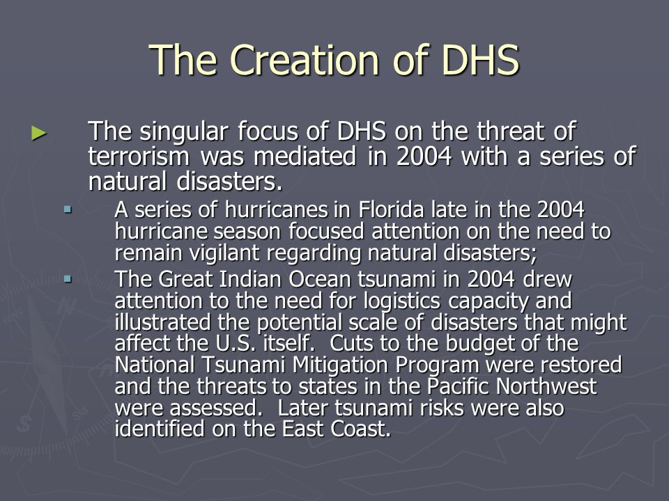 The Creation of DHS The singular focus of DHS on the threat of terrorism was mediated in 2004 with a series of natural disasters.