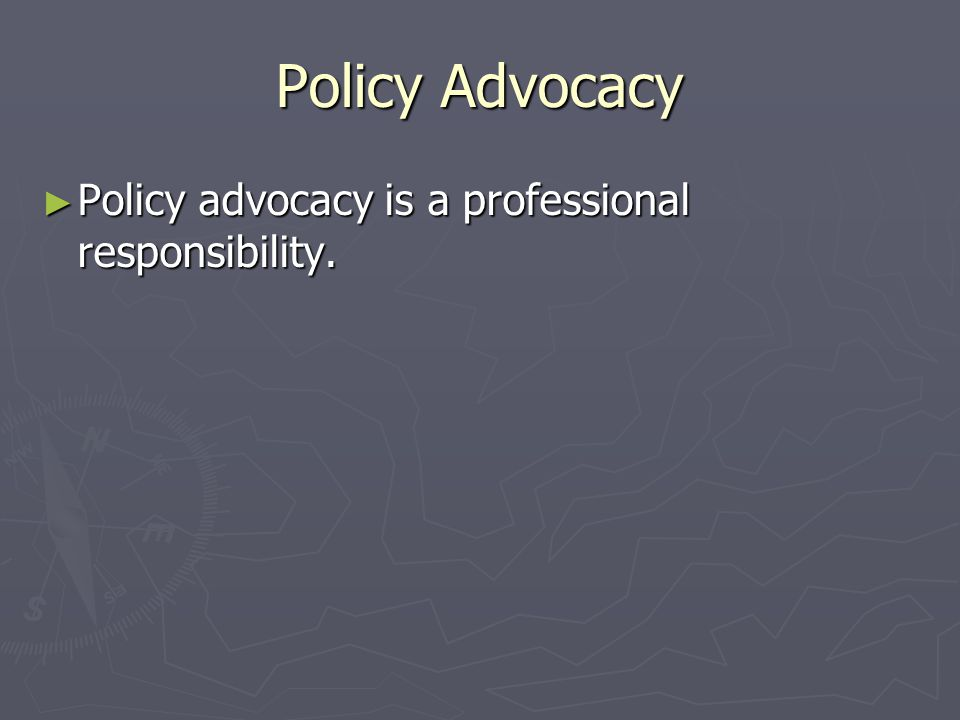 Policy Advocacy Policy advocacy is a professional responsibility.