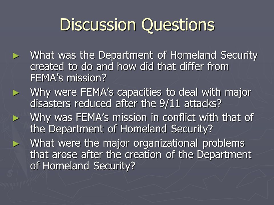Discussion Questions What was the Department of Homeland Security created to do and how did that differ from FEMA's mission