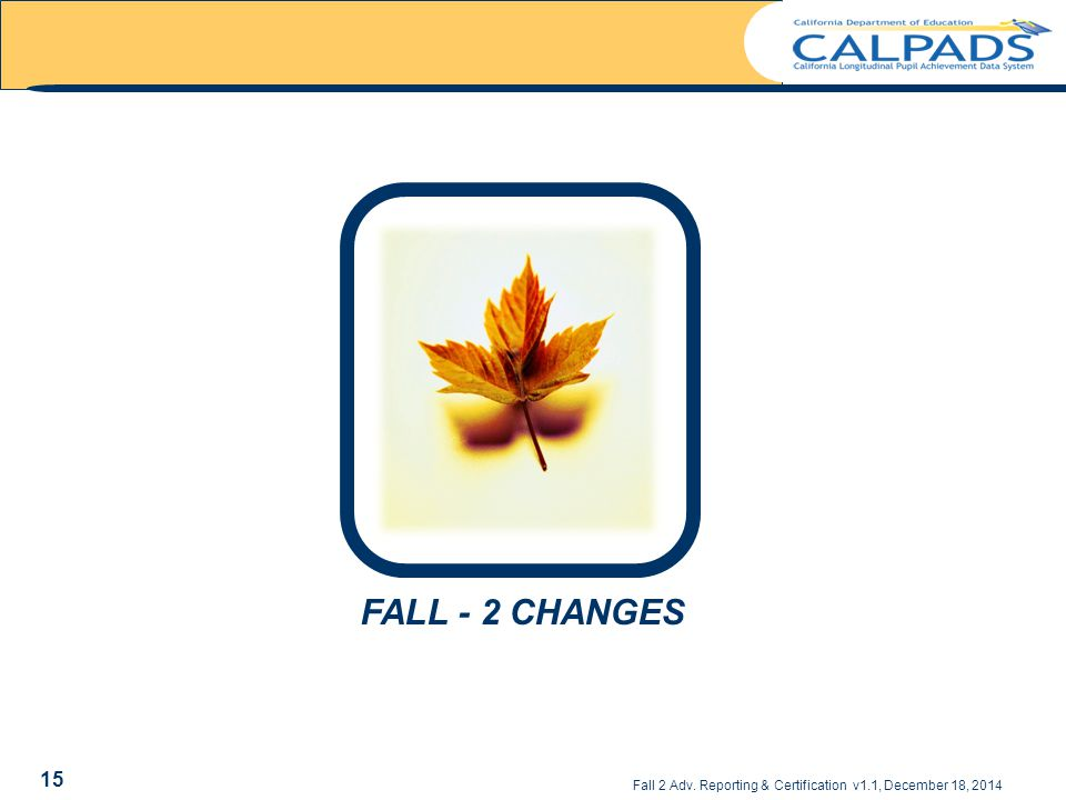 FALL - 2 CHANGES Fall 2 Adv. Reporting & Certification v1.1, December 18, 2014