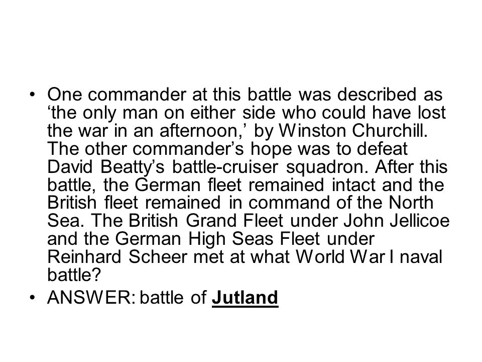 One commander at this battle was described as 'the only man on either side who could have lost the war in an afternoon,' by Winston Churchill. The other commander's hope was to defeat David Beatty's battle-cruiser squadron. After this battle, the German fleet remained intact and the British fleet remained in command of the North Sea. The British Grand Fleet under John Jellicoe and the German High Seas Fleet under Reinhard Scheer met at what World War I naval battle