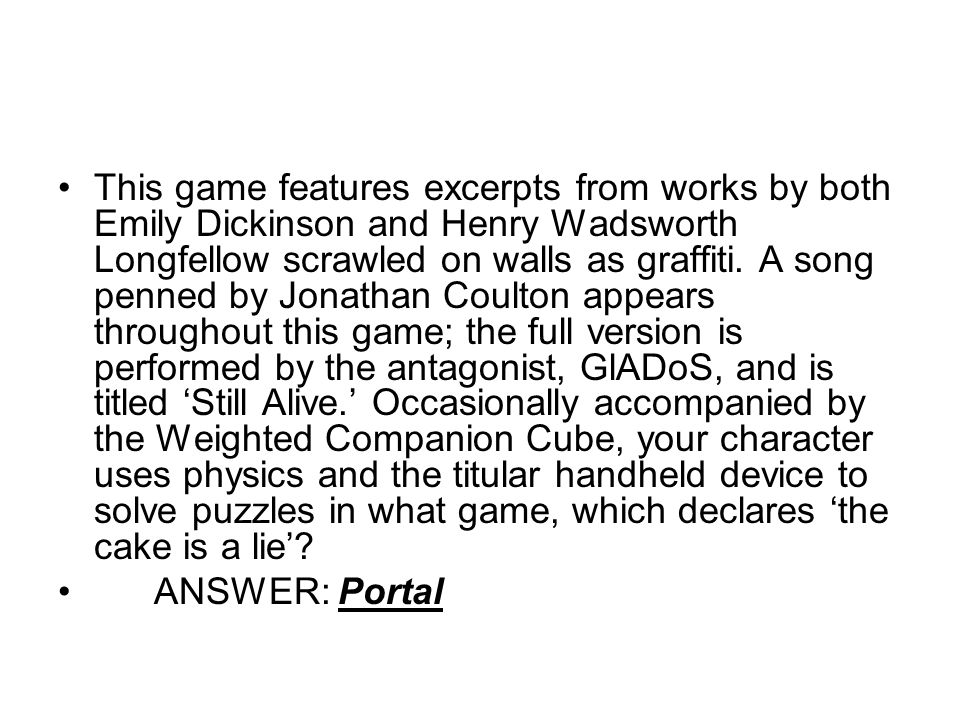 This game features excerpts from works by both Emily Dickinson and Henry Wadsworth Longfellow scrawled on walls as graffiti. A song penned by Jonathan Coulton appears throughout this game; the full version is performed by the antagonist, GlADoS, and is titled 'Still Alive.' Occasionally accompanied by the Weighted Companion Cube, your character uses physics and the titular handheld device to solve puzzles in what game, which declares 'the cake is a lie'