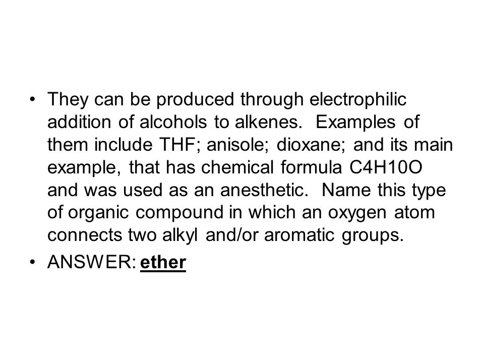 They can be produced through electrophilic addition of alcohols to alkenes. Examples of them include THF; anisole; dioxane; and its main example, that has chemical formula C4H10O and was used as an anesthetic. Name this type of organic compound in which an oxygen atom connects two alkyl and/or aromatic groups.