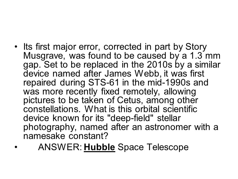 Its first major error, corrected in part by Story Musgrave, was found to be caused by a 1.3 mm gap. Set to be replaced in the 2010s by a similar device named after James Webb, it was first repaired during STS-61 in the mid-1990s and was more recently fixed remotely, allowing pictures to be taken of Cetus, among other constellations. What is this orbital scientific device known for its deep-field stellar photography, named after an astronomer with a namesake constant