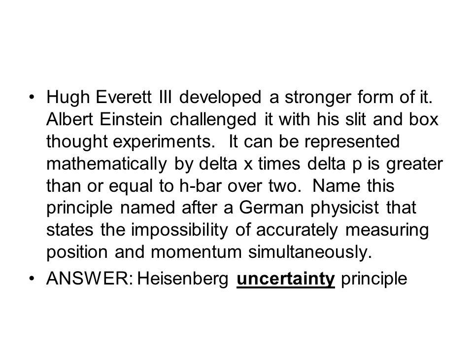 Hugh Everett III developed a stronger form of it