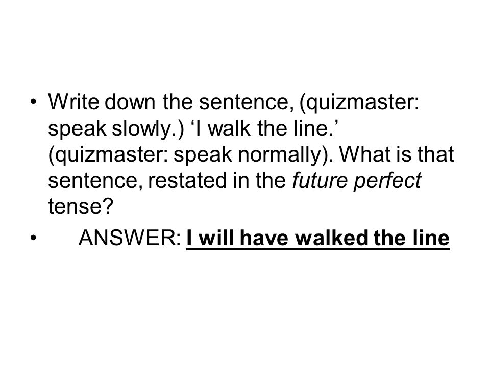 Write down the sentence, (quizmaster: speak slowly. ) 'I walk the line