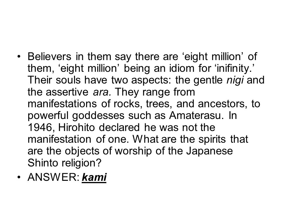Believers in them say there are 'eight million' of them, 'eight million' being an idiom for 'inifinity.' Their souls have two aspects: the gentle nigi and the assertive ara. They range from manifestations of rocks, trees, and ancestors, to powerful goddesses such as Amaterasu. In 1946, Hirohito declared he was not the manifestation of one. What are the spirits that are the objects of worship of the Japanese Shinto religion