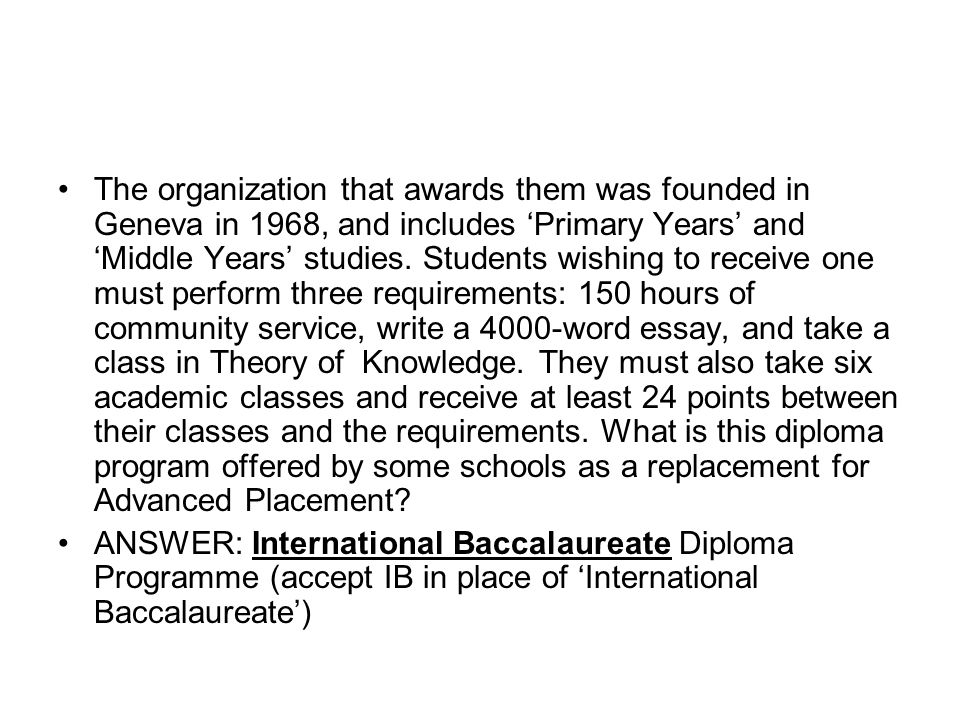 The organization that awards them was founded in Geneva in 1968, and includes 'Primary Years' and 'Middle Years' studies. Students wishing to receive one must perform three requirements: 150 hours of community service, write a 4000-word essay, and take a class in Theory of Knowledge. They must also take six academic classes and receive at least 24 points between their classes and the requirements. What is this diploma program offered by some schools as a replacement for Advanced Placement