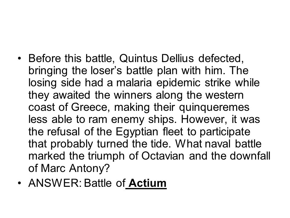 Before this battle, Quintus Dellius defected, bringing the loser's battle plan with him. The losing side had a malaria epidemic strike while they awaited the winners along the western coast of Greece, making their quinqueremes less able to ram enemy ships. However, it was the refusal of the Egyptian fleet to participate that probably turned the tide. What naval battle marked the triumph of Octavian and the downfall of Marc Antony