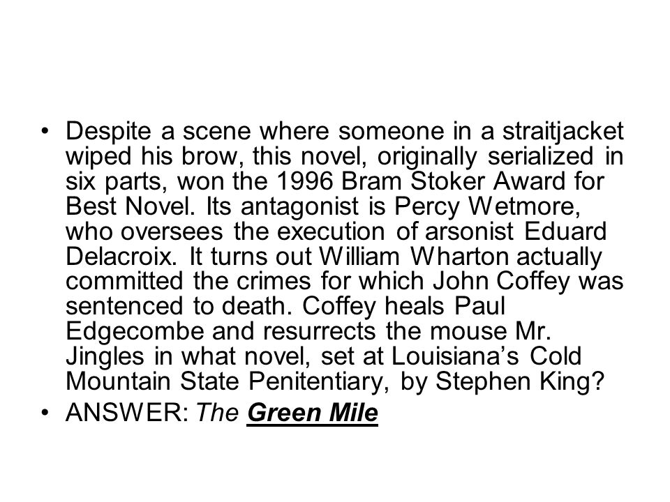 Despite a scene where someone in a straitjacket wiped his brow, this novel, originally serialized in six parts, won the 1996 Bram Stoker Award for Best Novel. Its antagonist is Percy Wetmore, who oversees the execution of arsonist Eduard Delacroix. It turns out William Wharton actually committed the crimes for which John Coffey was sentenced to death. Coffey heals Paul Edgecombe and resurrects the mouse Mr. Jingles in what novel, set at Louisiana's Cold Mountain State Penitentiary, by Stephen King