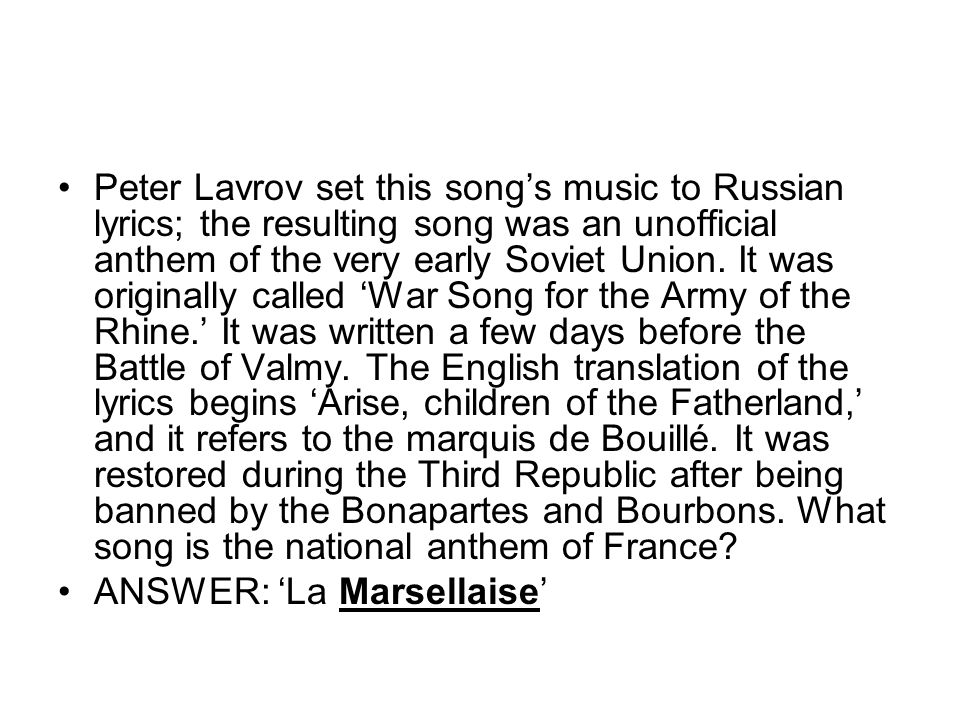 Peter Lavrov set this song's music to Russian lyrics; the resulting song was an unofficial anthem of the very early Soviet Union. It was originally called 'War Song for the Army of the Rhine.' It was written a few days before the Battle of Valmy. The English translation of the lyrics begins 'Arise, children of the Fatherland,' and it refers to the marquis de Bouillé. It was restored during the Third Republic after being banned by the Bonapartes and Bourbons. What song is the national anthem of France