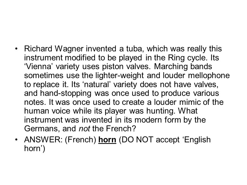 Richard Wagner invented a tuba, which was really this instrument modified to be played in the Ring cycle. Its 'Vienna' variety uses piston valves. Marching bands sometimes use the lighter-weight and louder mellophone to replace it. Its 'natural' variety does not have valves, and hand-stopping was once used to produce various notes. It was once used to create a louder mimic of the human voice while its player was hunting. What instrument was invented in its modern form by the Germans, and not the French