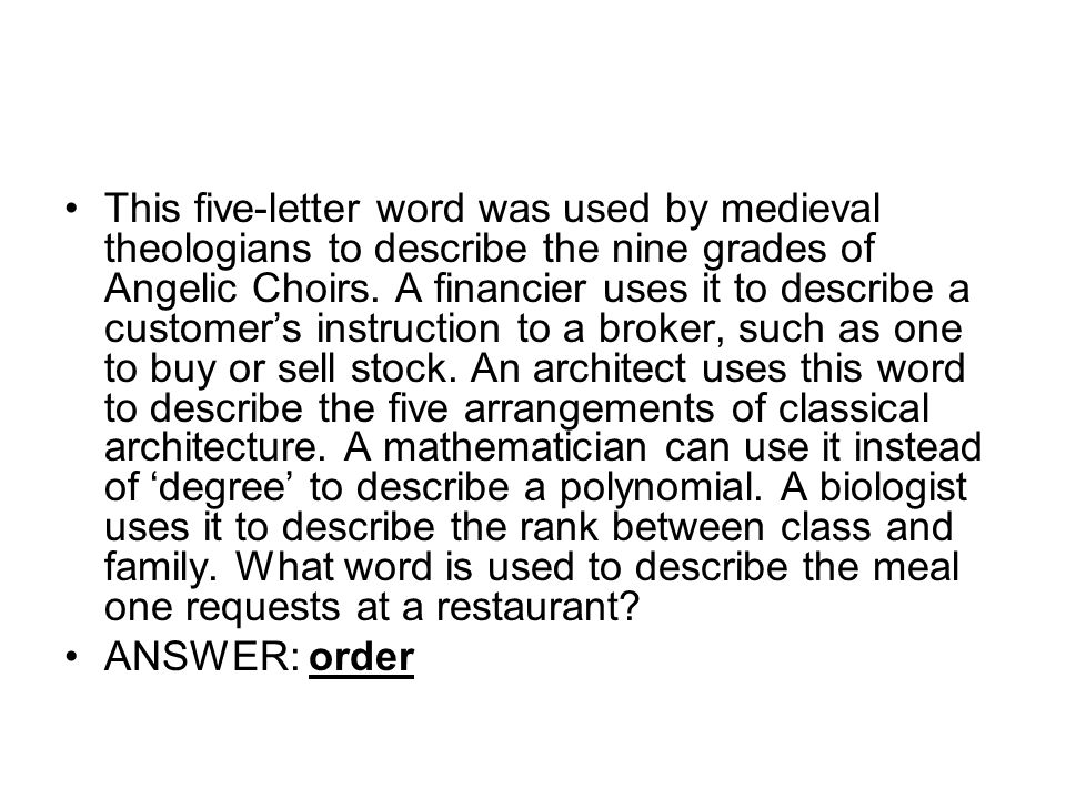 This five-letter word was used by medieval theologians to describe the nine grades of Angelic Choirs. A financier uses it to describe a customer's instruction to a broker, such as one to buy or sell stock. An architect uses this word to describe the five arrangements of classical architecture. A mathematician can use it instead of 'degree' to describe a polynomial. A biologist uses it to describe the rank between class and family. What word is used to describe the meal one requests at a restaurant