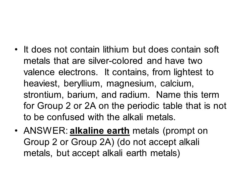 It does not contain lithium but does contain soft metals that are silver-colored and have two valence electrons. It contains, from lightest to heaviest, beryllium, magnesium, calcium, strontium, barium, and radium. Name this term for Group 2 or 2A on the periodic table that is not to be confused with the alkali metals.