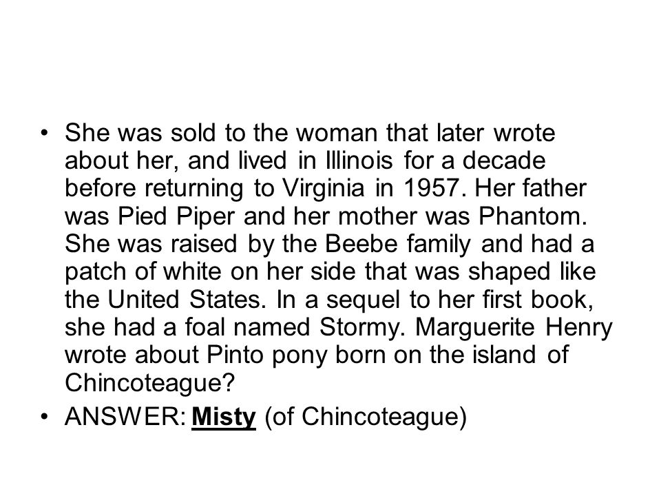 She was sold to the woman that later wrote about her, and lived in Illinois for a decade before returning to Virginia in Her father was Pied Piper and her mother was Phantom. She was raised by the Beebe family and had a patch of white on her side that was shaped like the United States. In a sequel to her first book, she had a foal named Stormy. Marguerite Henry wrote about Pinto pony born on the island of Chincoteague