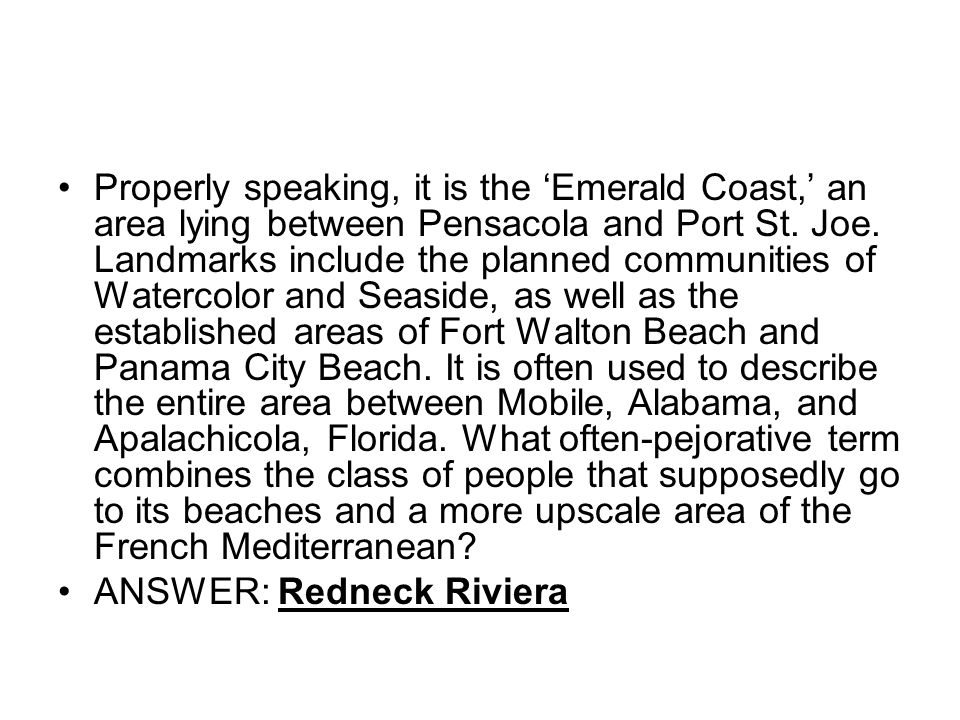 Properly speaking, it is the 'Emerald Coast,' an area lying between Pensacola and Port St. Joe. Landmarks include the planned communities of Watercolor and Seaside, as well as the established areas of Fort Walton Beach and Panama City Beach. It is often used to describe the entire area between Mobile, Alabama, and Apalachicola, Florida. What often-pejorative term combines the class of people that supposedly go to its beaches and a more upscale area of the French Mediterranean