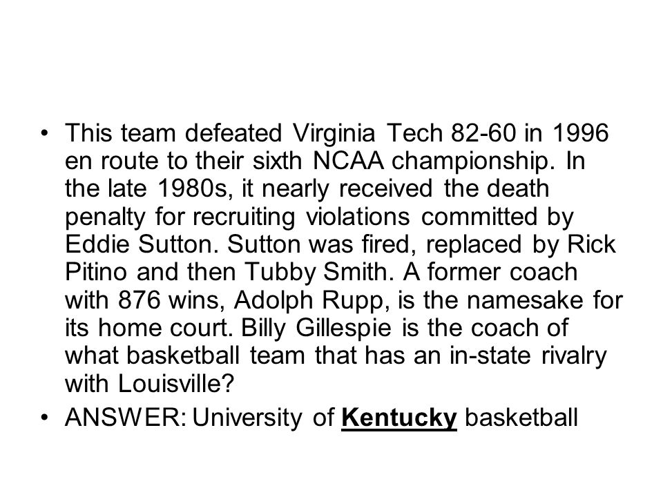 This team defeated Virginia Tech in 1996 en route to their sixth NCAA championship. In the late 1980s, it nearly received the death penalty for recruiting violations committed by Eddie Sutton. Sutton was fired, replaced by Rick Pitino and then Tubby Smith. A former coach with 876 wins, Adolph Rupp, is the namesake for its home court. Billy Gillespie is the coach of what basketball team that has an in-state rivalry with Louisville
