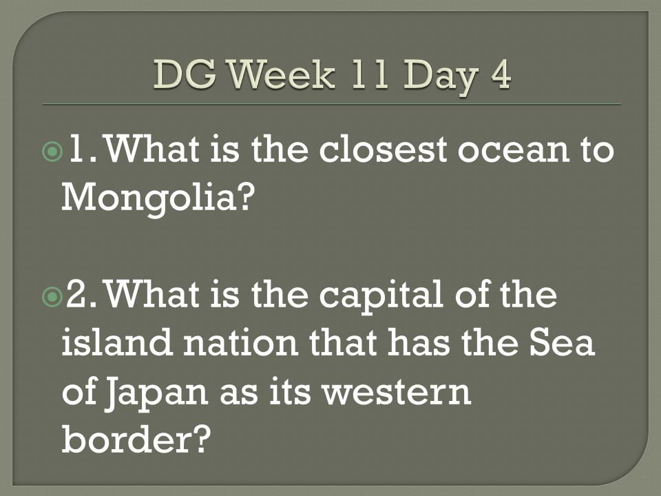 DG Week 11 Day 4 1. What is the closest ocean to Mongolia