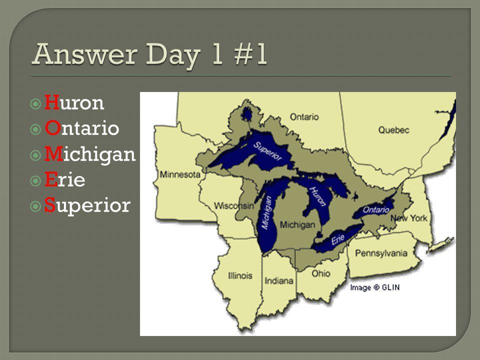 Answer Day 1 #1 Huron Ontario Michigan Erie Superior
