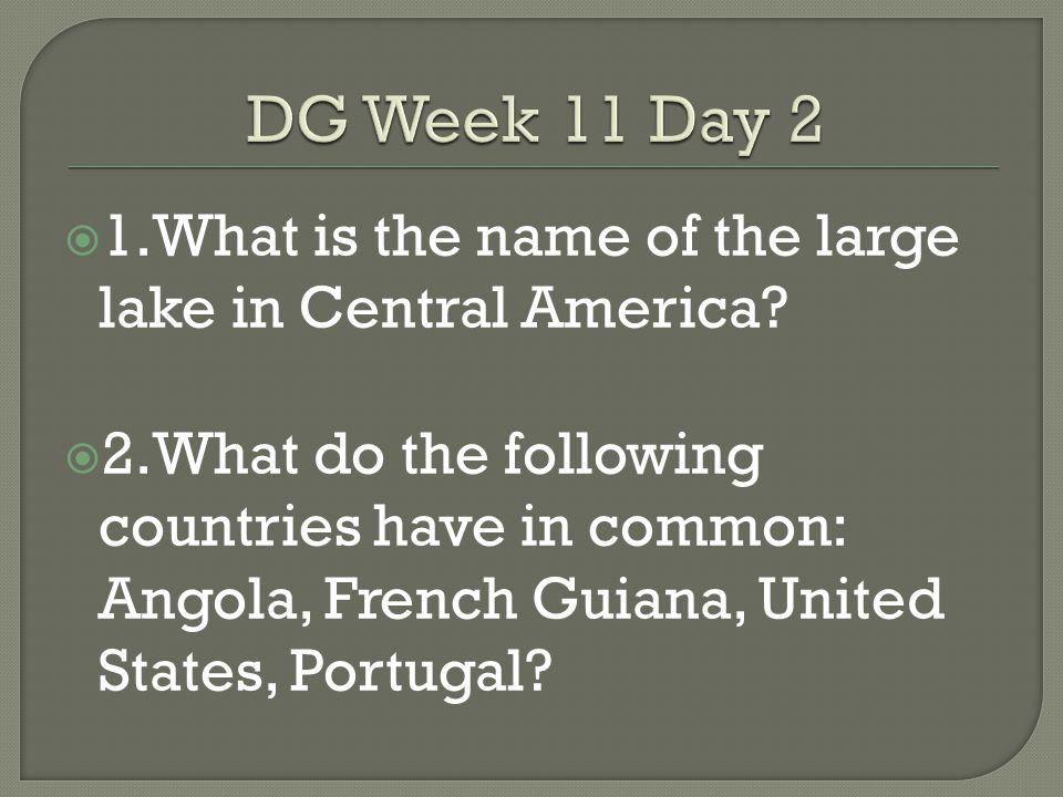 DG Week 11 Day 2 1.What is the name of the large lake in Central America