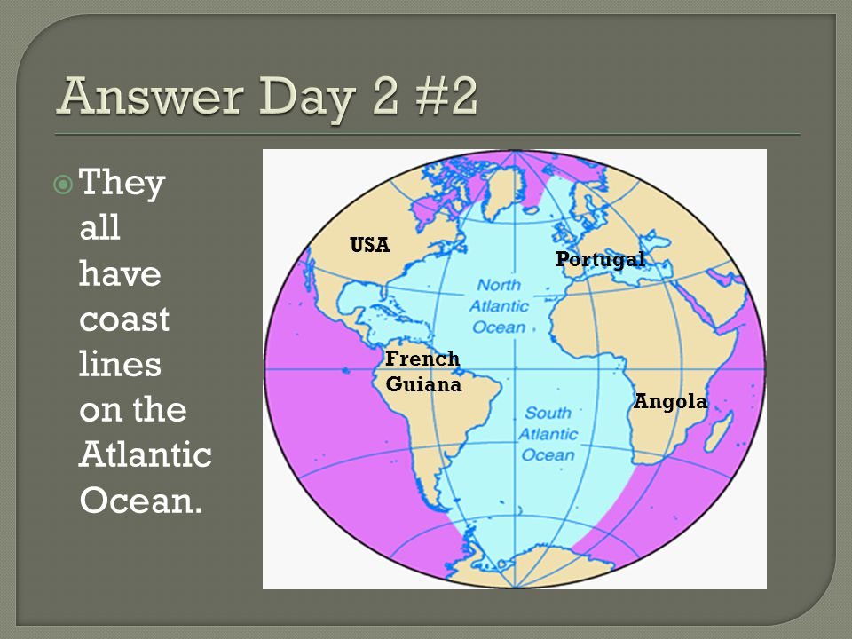 Answer Day 2 #2 They all have coast lines on the Atlantic Ocean. USA