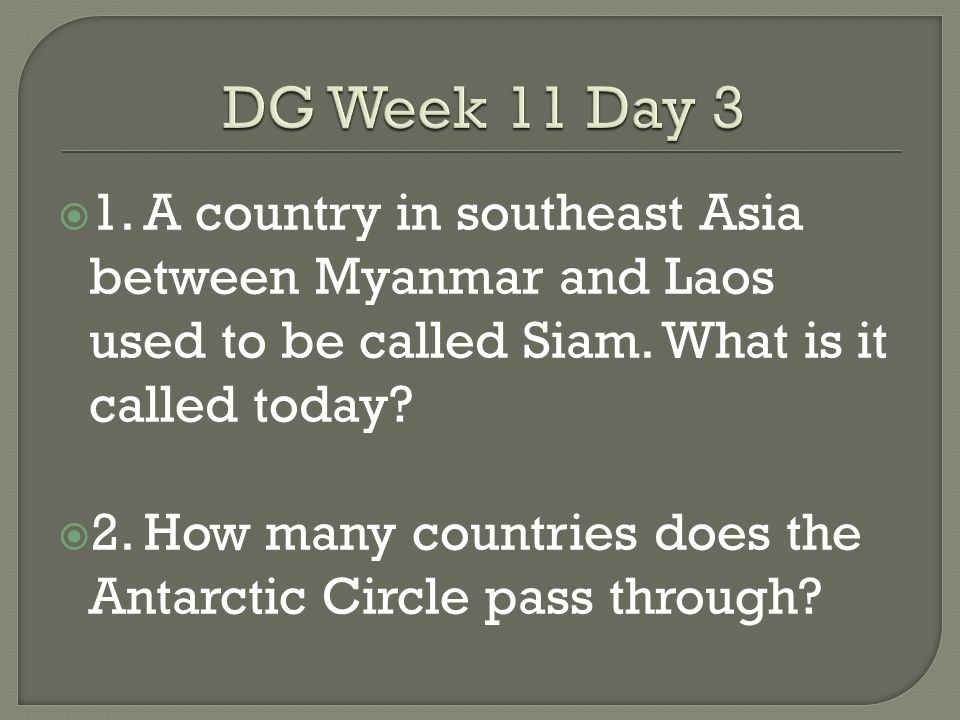 DG Week 11 Day 3 1. A country in southeast Asia between Myanmar and Laos used to be called Siam. What is it called today