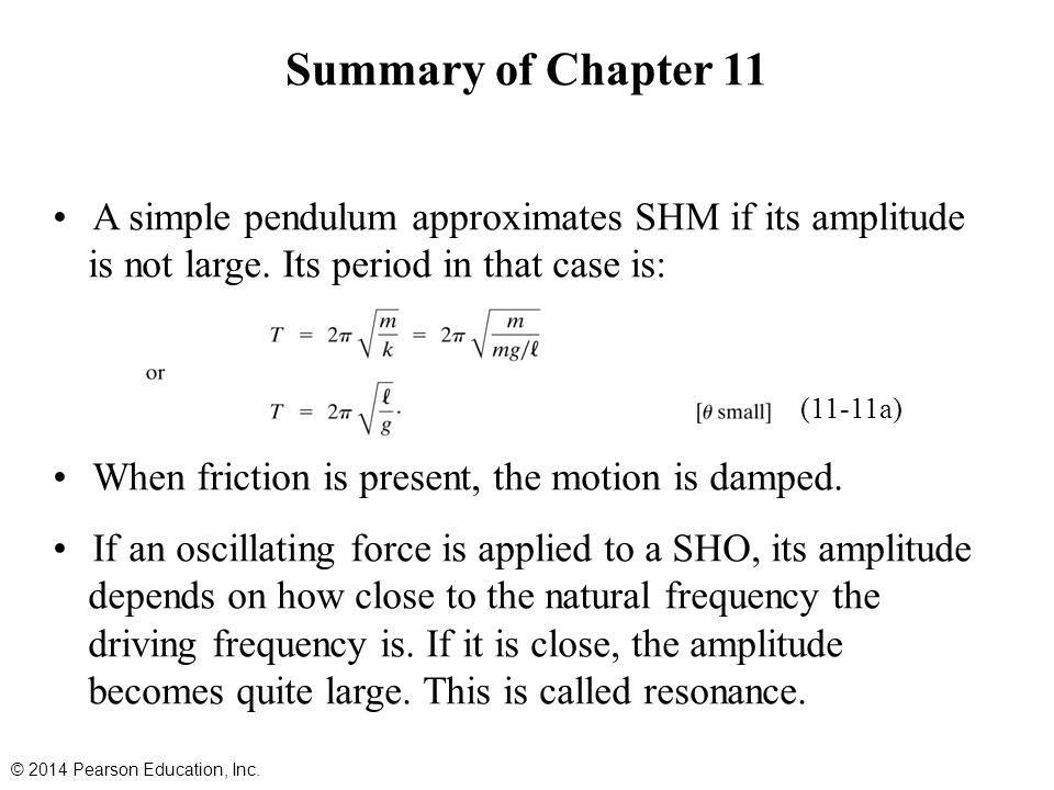 Summary of Chapter 11 A simple pendulum approximates SHM if its amplitude is not large. Its period in that case is: