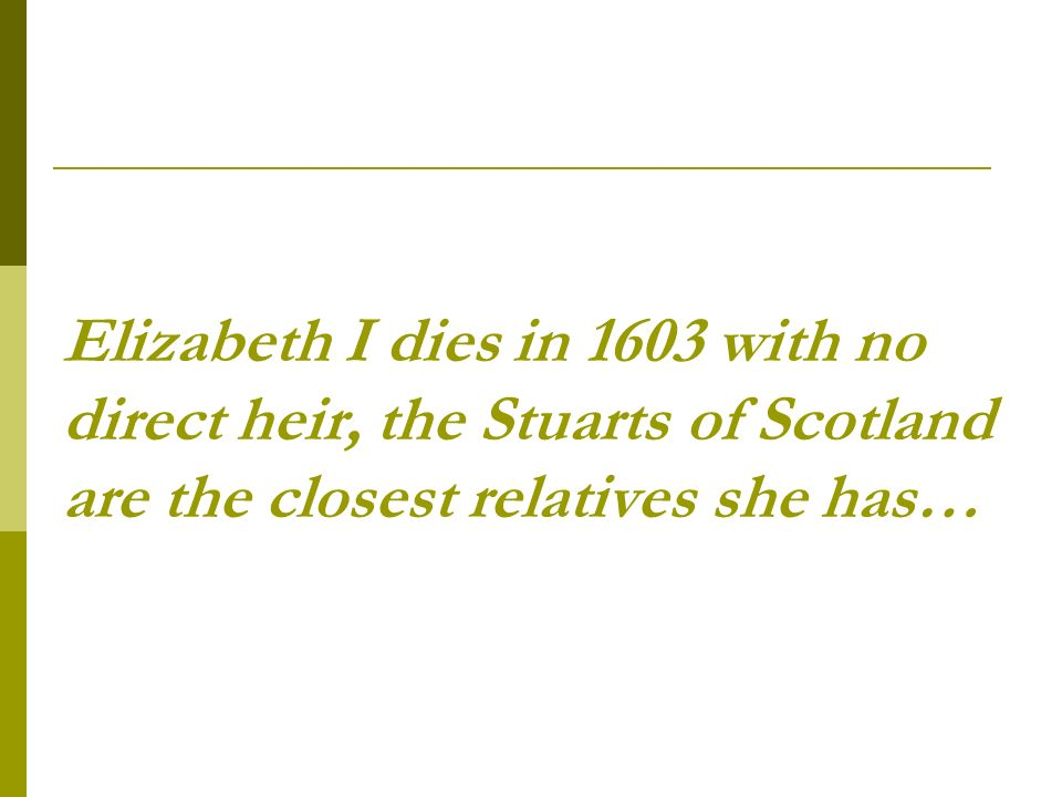 Elizabeth I dies in 1603 with no direct heir, the Stuarts of Scotland are the closest relatives she has…