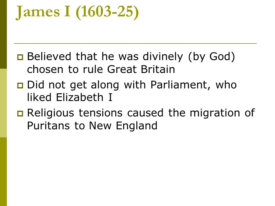 James I (1603-25) Believed that he was divinely (by God) chosen to rule Great Britain. Did not get along with Parliament, who liked Elizabeth I.