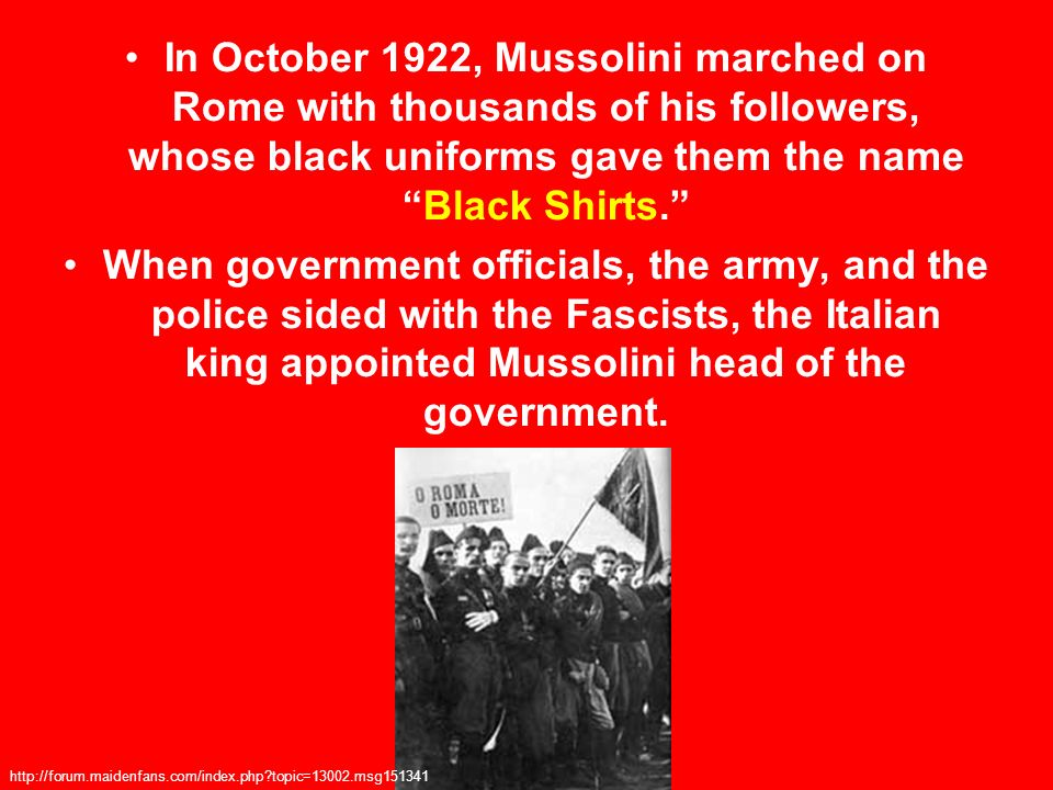 In October 1922, Mussolini marched on Rome with thousands of his followers, whose black uniforms gave them the name Black Shirts.