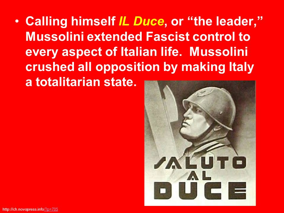 Calling himself IL Duce, or the leader, Mussolini extended Fascist control to every aspect of Italian life. Mussolini crushed all opposition by making Italy a totalitarian state.