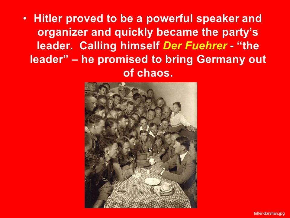 Hitler proved to be a powerful speaker and organizer and quickly became the party's leader. Calling himself Der Fuehrer - the leader – he promised to bring Germany out of chaos.