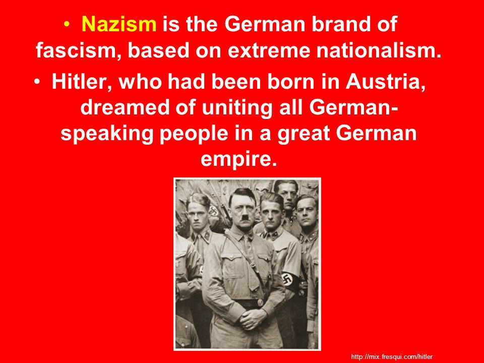 Nazism is the German brand of fascism, based on extreme nationalism.