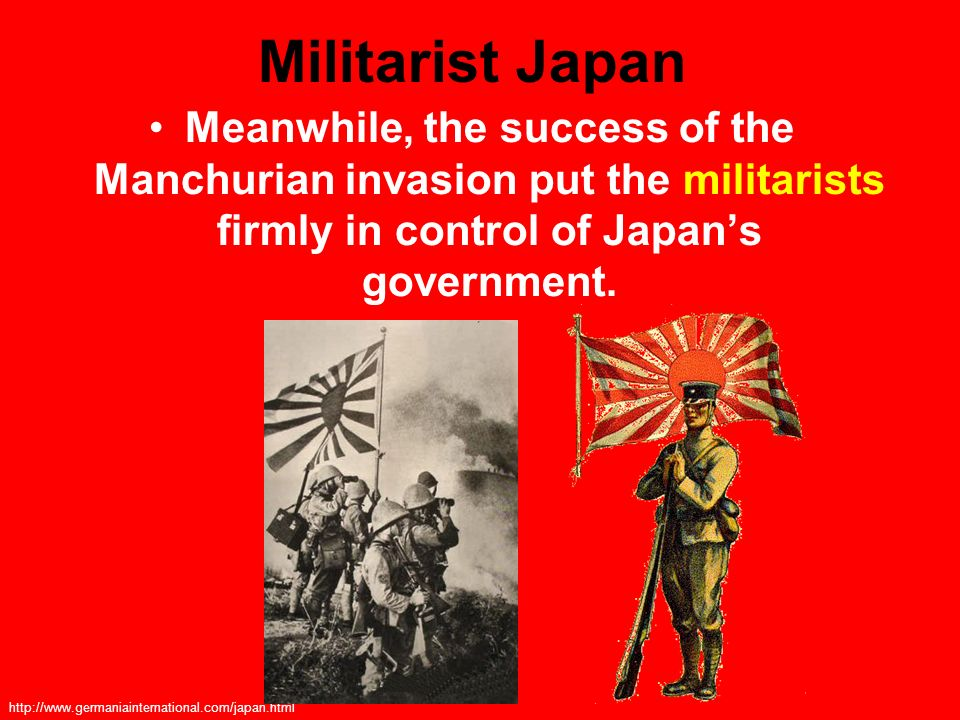 Militarist Japan Meanwhile, the success of the Manchurian invasion put the militarists firmly in control of Japan's government.