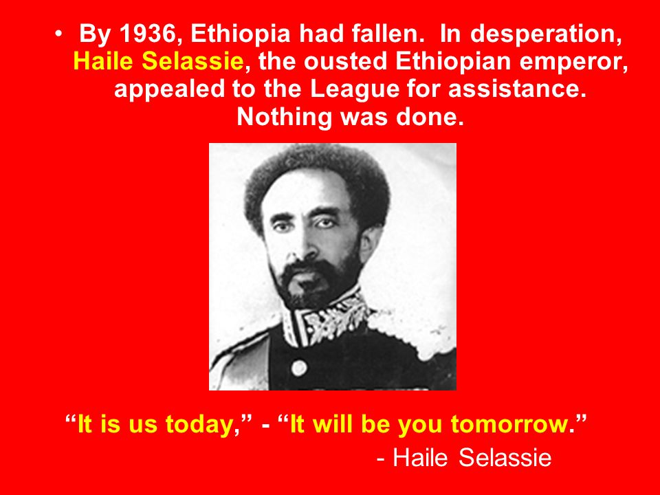 By 1936, Ethiopia had fallen. In desperation, Haile Selassie, the ousted Ethiopian emperor, appealed to the League for assistance. Nothing was done.
