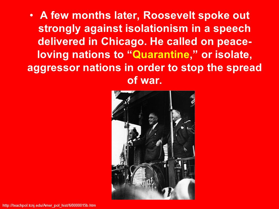 A few months later, Roosevelt spoke out strongly against isolationism in a speech delivered in Chicago. He called on peace- loving nations to Quarantine, or isolate, aggressor nations in order to stop the spread of war.