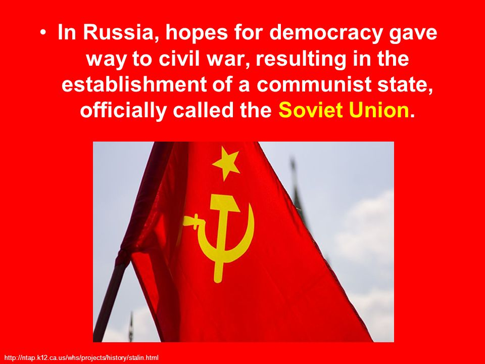 In Russia, hopes for democracy gave way to civil war, resulting in the establishment of a communist state, officially called the Soviet Union.