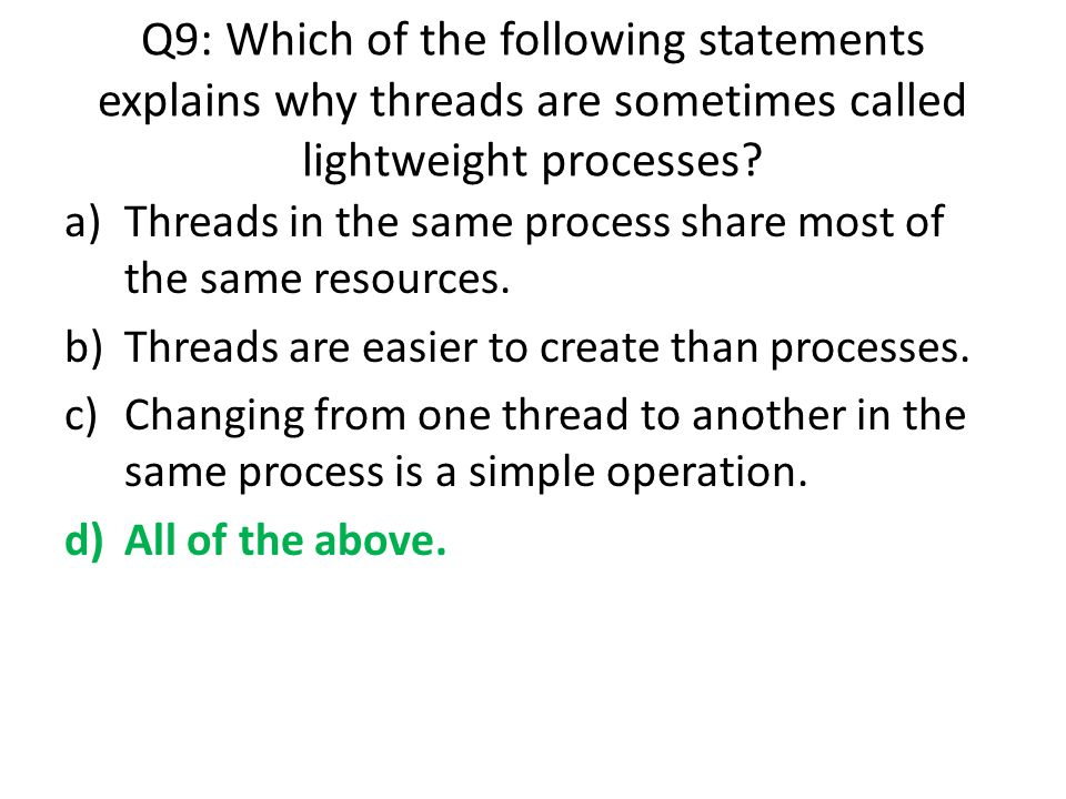 Q9: Which of the following statements explains why threads are sometimes called lightweight processes