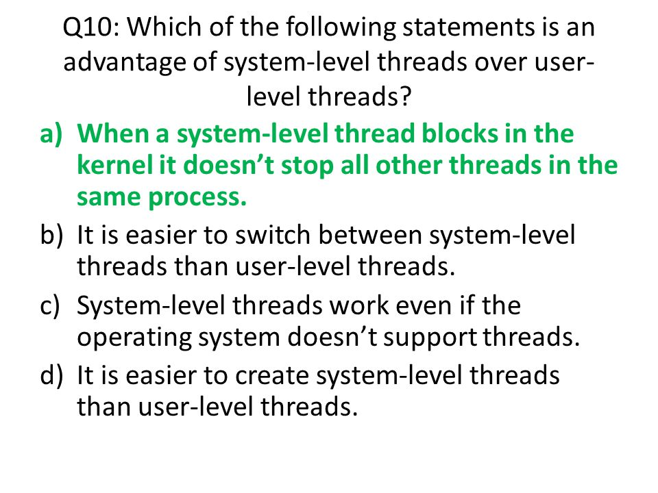 Q10: Which of the following statements is an advantage of system-level threads over user-level threads
