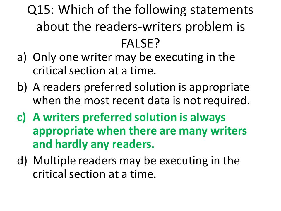 Q15: Which of the following statements about the readers-writers problem is FALSE
