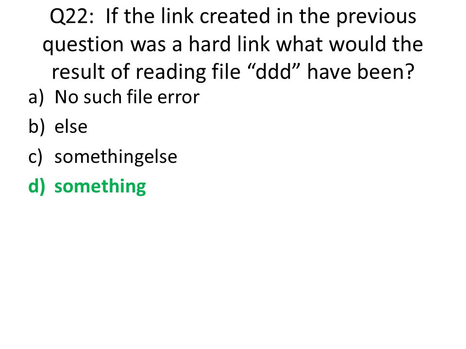 Q22: If the link created in the previous question was a hard link what would the result of reading file ddd have been