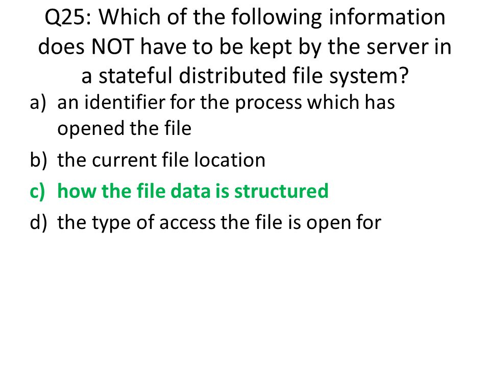 Q25: Which of the following information does NOT have to be kept by the server in a stateful distributed file system