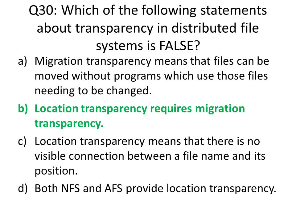 Q30: Which of the following statements about transparency in distributed file systems is FALSE