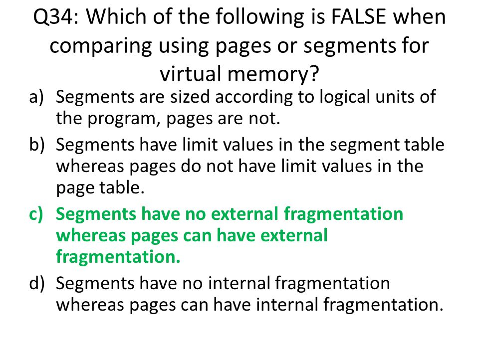 Q34: Which of the following is FALSE when comparing using pages or segments for virtual memory