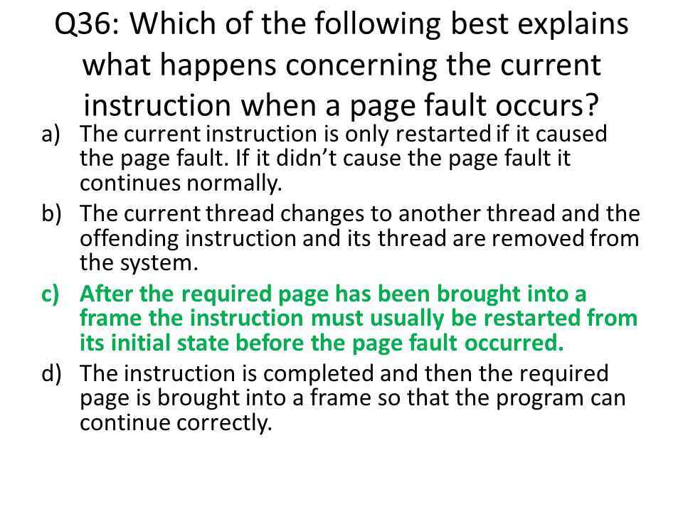 Q36: Which of the following best explains what happens concerning the current instruction when a page fault occurs