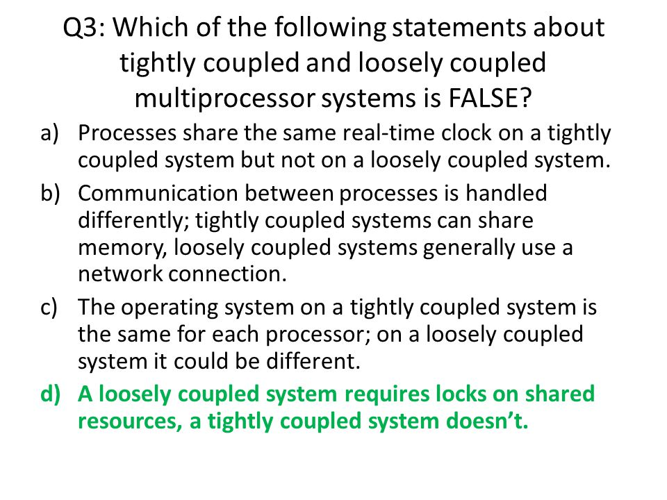 Q3: Which of the following statements about tightly coupled and loosely coupled multiprocessor systems is FALSE