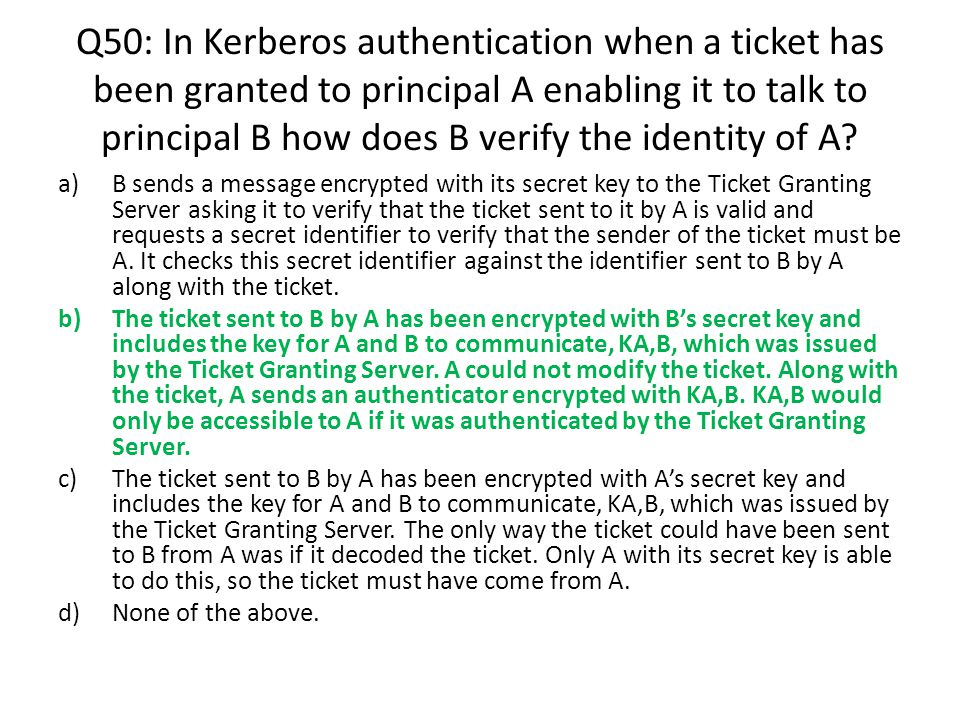 Q50: In Kerberos authentication when a ticket has been granted to principal A enabling it to talk to principal B how does B verify the identity of A