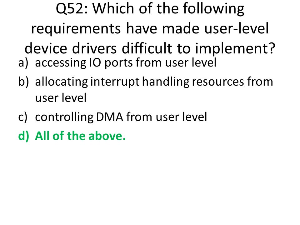 Q52: Which of the following requirements have made user-level device drivers difficult to implement