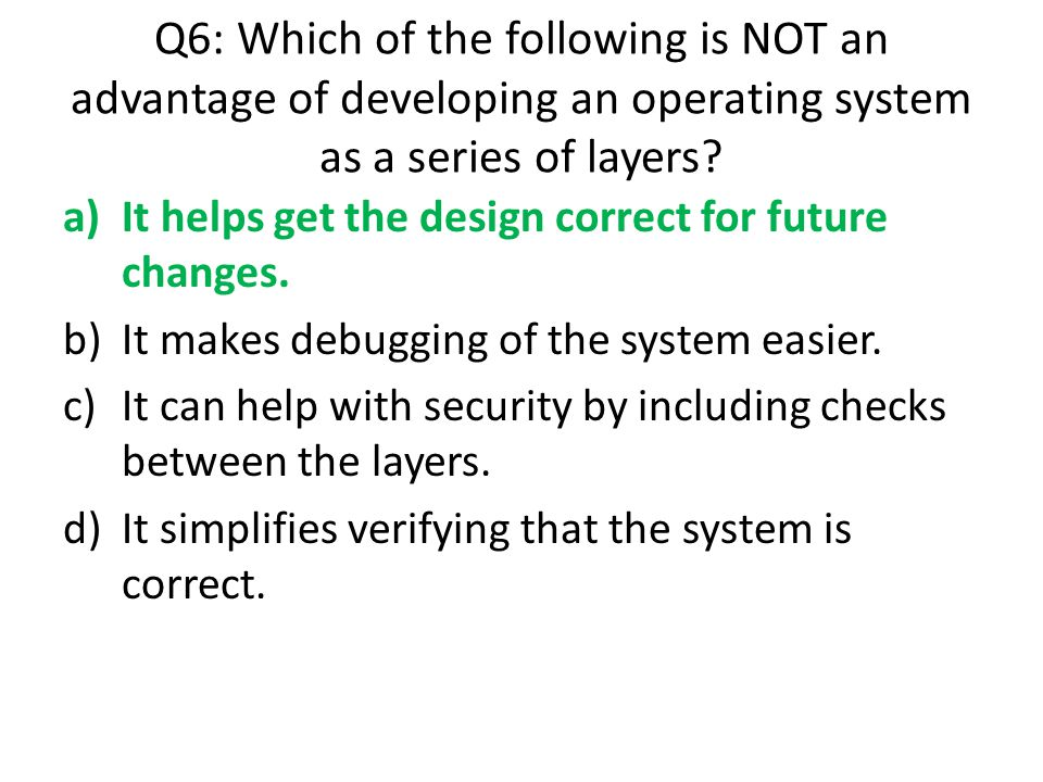 Q6: Which of the following is NOT an advantage of developing an operating system as a series of layers