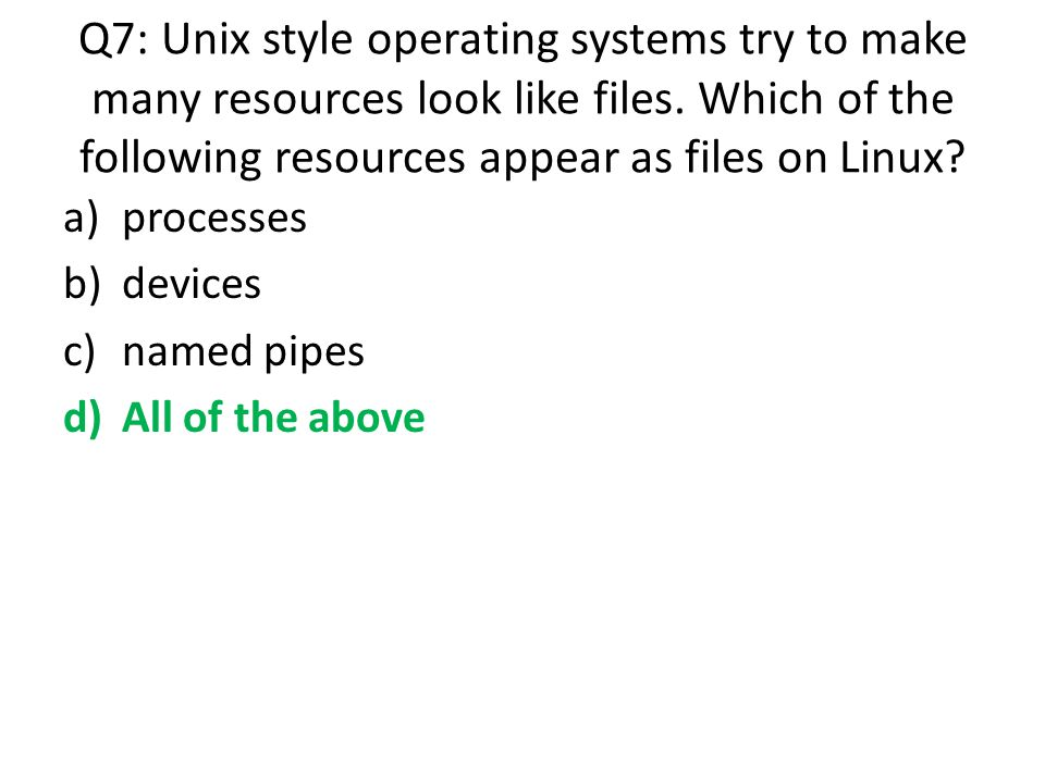 Q7: Unix style operating systems try to make many resources look like files. Which of the following resources appear as files on Linux
